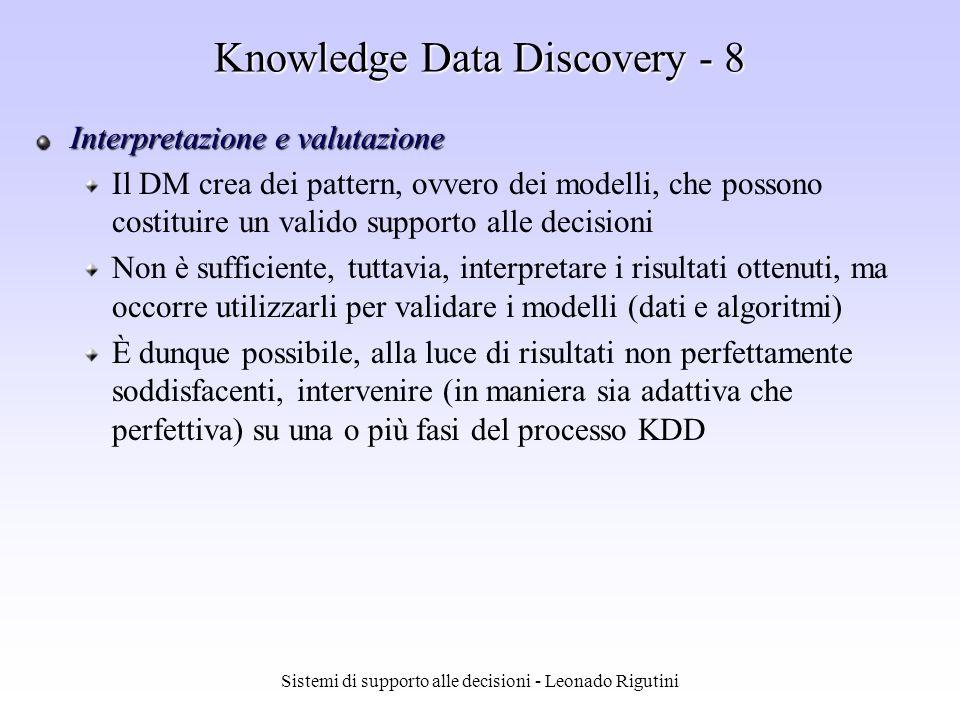 Sistemi di supporto alle decisioni - Leonado Rigutini Knowledge Data Discovery - 7 Data mining Ai dati trasformati vengono applicate tecniche per lestrazione di informazione non banale: i tipi di dati a disposizione e gli obiettivi da raggiungere indicano implicitamente il tipo di algoritmo DM da scegliere Il processo KDD è: interattivo interattivo, presuppone infatti un dialogo costante tra lutente e il software utilizzato iterativo iterativo, nel senso che la fase di DM può prevedere unulteriore trasformazione dei dati originali o unulteriore pulizia dei dati, ovvero una riesecuzione delle fasi preliminari