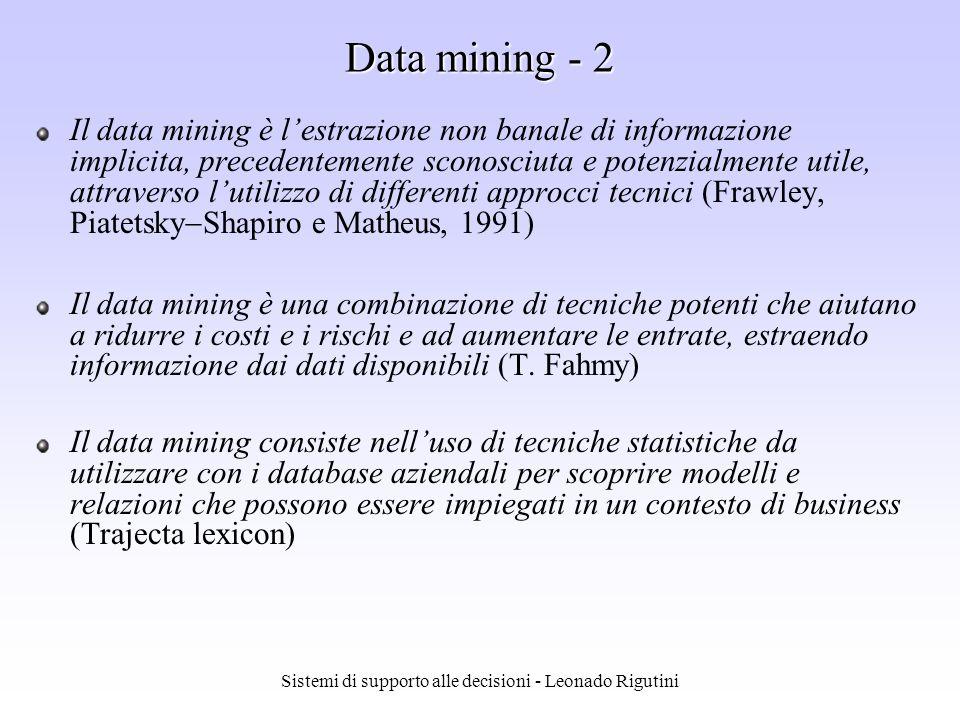 Sistemi di supporto alle decisioni - Leonado Rigutini Data mining - 1 Data Mining Con Data Mining si indica lattività di individuazione automatica ed estrazione di informazioni, quali relazioni ed associazioni tra i dati, precedentemente sconosciute allutente Principali tecniche per il data mining: Sistemi a regole Algoritmi di clustering Algoritmi genetici Reti neurali e Support Vector Machine (SVM)