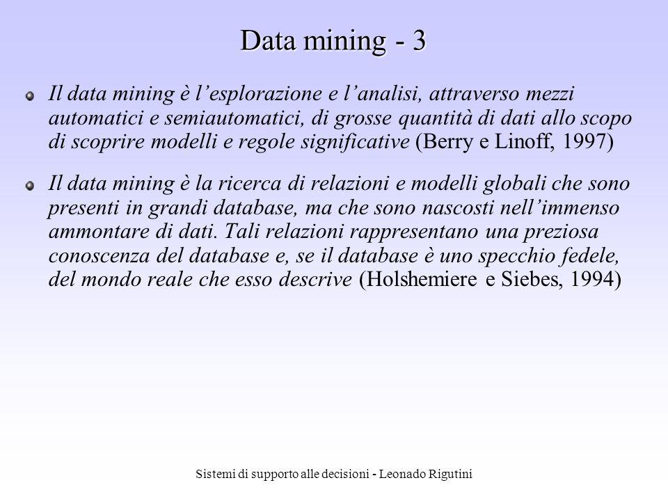 Sistemi di supporto alle decisioni - Leonado Rigutini Data mining - 2 Il data mining è lestrazione non banale di informazione implicita, precedentemente sconosciuta e potenzialmente utile, attraverso lutilizzo di differenti approcci tecnici (Frawley, Piatetsky Shapiro e Matheus, 1991) Il data mining è una combinazione di tecniche potenti che aiutano a ridurre i costi e i rischi e ad aumentare le entrate, estraendo informazione dai dati disponibili (T.