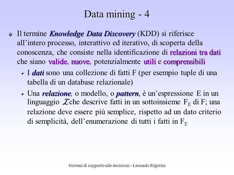 Sistemi di supporto alle decisioni - Leonado Rigutini Data mining - 3 Il data mining è lesplorazione e lanalisi, attraverso mezzi automatici e semiautomatici, di grosse quantità di dati allo scopo di scoprire modelli e regole significative (Berry e Linoff, 1997) Il data mining è la ricerca di relazioni e modelli globali che sono presenti in grandi database, ma che sono nascosti nellimmenso ammontare di dati.
