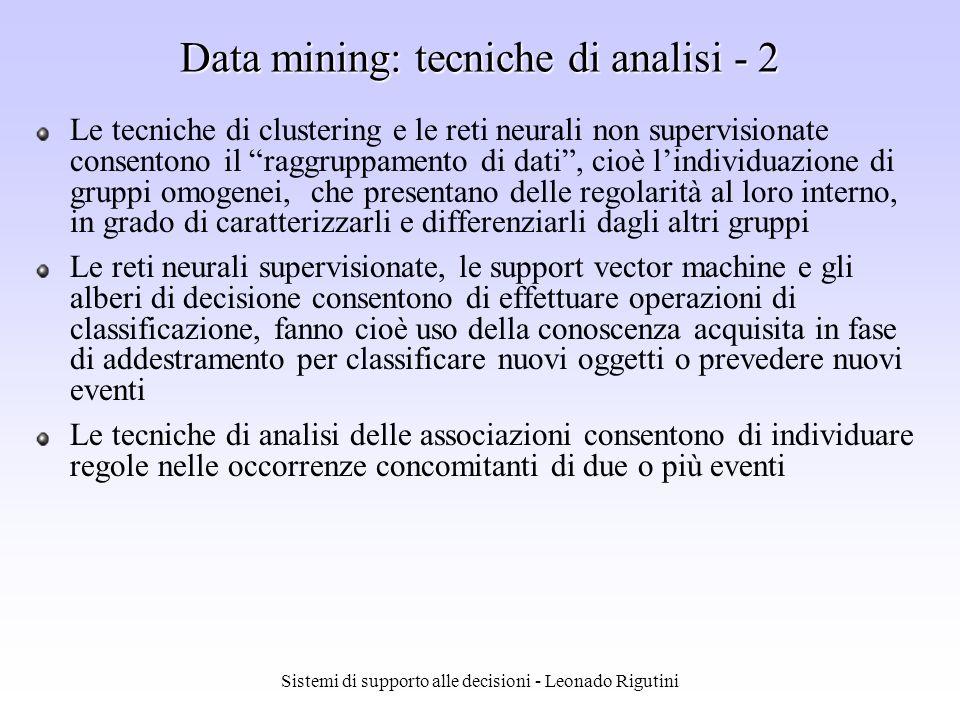 Sistemi di supporto alle decisioni - Leonado Rigutini Data mining: tecniche di analisi - 1 La scelta del particolare algoritmo di data mining dipende dallobiettivo da raggiungere e dal tipo di dati da analizzare 1) Regole di associazione 2) Classificazione 3) Clustering 4) Similarity search