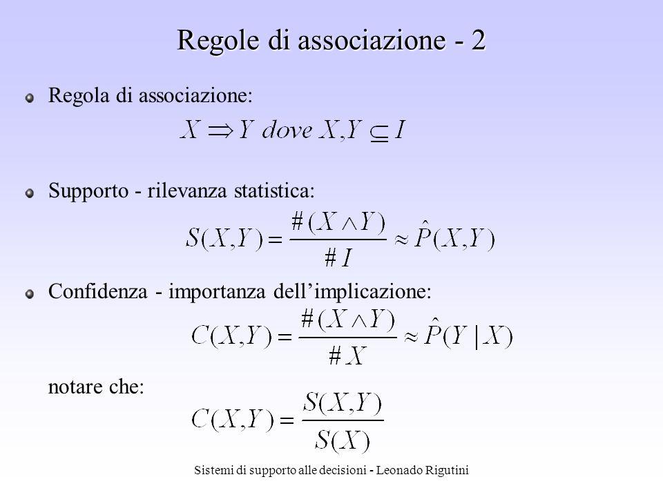Sistemi di supporto alle decisioni - Leonado Rigutini Regole di associazione - 1 Dati del problema: I I insieme di item Esempio: Esempio: prodotti venduti da un supermercato transazione T transazione T insieme di item t.c.