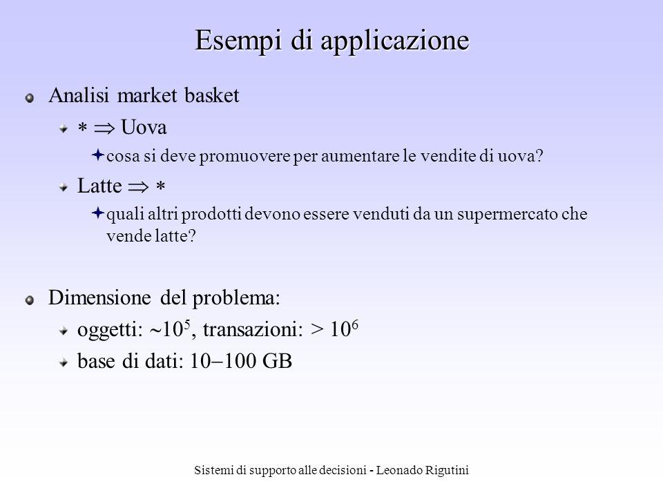 Sistemi di supporto alle decisioni - Leonado Rigutini Regole di associazione - esempio 2 Transazioni: Acquisto 1: A,B,C Acquisto 2: A,C Acquisto 3: A,D Acquisto 4: B,E,F Regole ottenute: A C supporto 50% e confidenza 66.6% C A supporto 50% e confidenza 100%