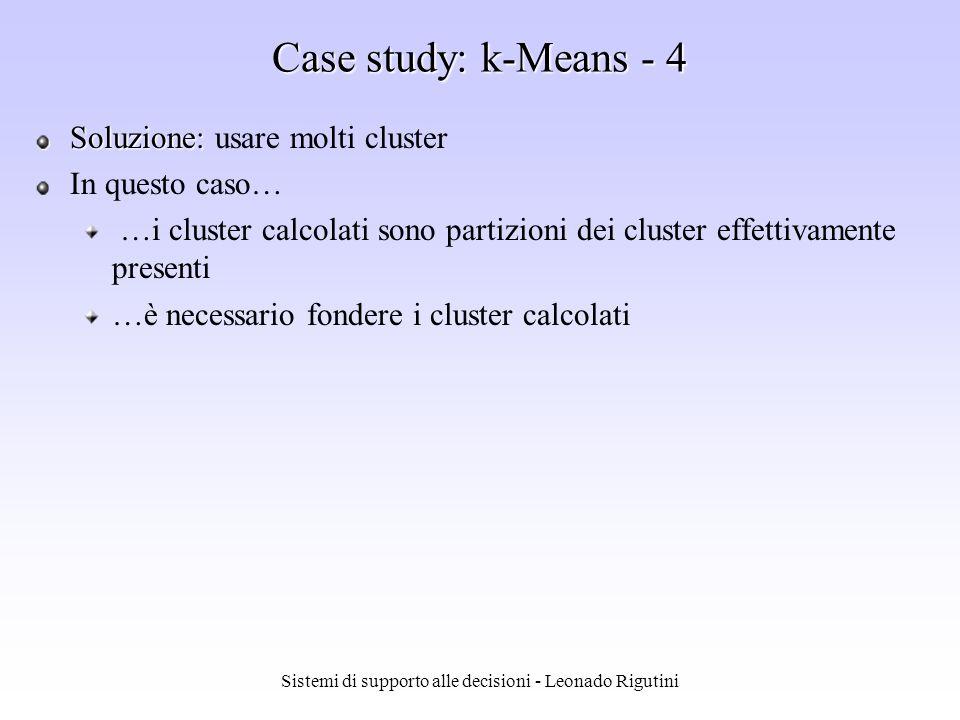 Sistemi di supporto alle decisioni - Leonado Rigutini Case study: k-Means - 3 Limiti di K means: Può essere applicato solo se il tipo di dato permette di definire la media Occorre specificare in anticipo il numero k di cluster Sebbene sia possibile dimostrare che il procedimento termina sempre, non è detto che venga raggiunto il minimo globale (il risultato è influenzato dalla scelta dei centri iniziali) Non garantisce la connessione dei cluster trovati e lassenza di punti isolati Può produrre risultati scadenti quando… …i cluster hanno differenti dimensioni, densità, forma non globulare …i dati contengono outlier