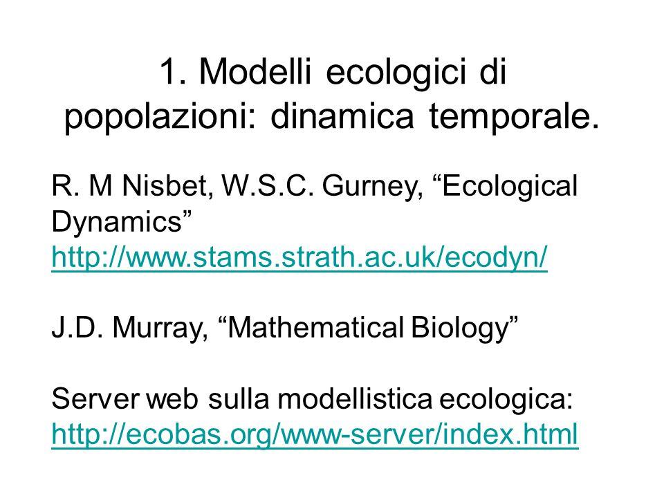 1. Modelli ecologici di popolazioni: dinamica temporale. R. M Nisbet, W.S.C. Gurney, Ecological Dynamics http://www.stams.strath.ac.uk/ecodyn/ http://