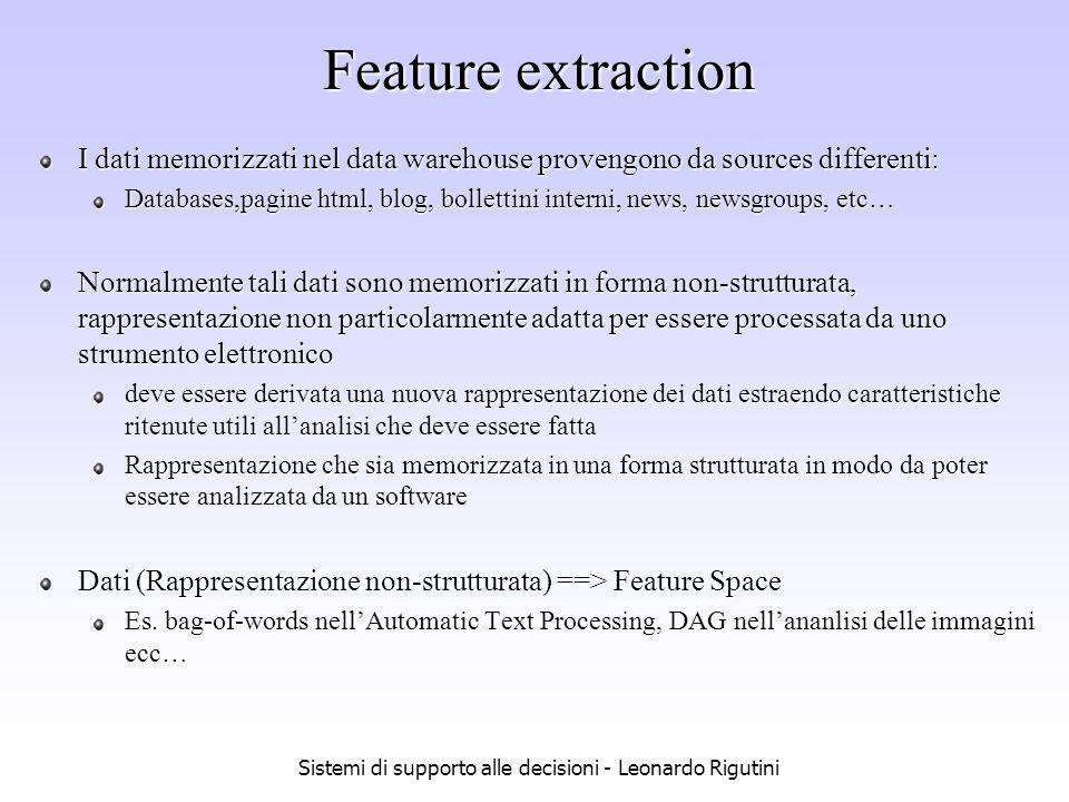 Sistemi di supporto alle decisioni - Leonardo Rigutini Feature extraction Varie sono le possibili rappresentazioni nello spazio delle features: i dati sono rappresentati da vettori in uno spazion n-dimensionale i dati sono rappresentati da sequenze i dati sono rappresentati da strutture più complesse (alberi,grafi ecc…) … la rappresentazione vettoriale è la più semplice ma anche la più semplice e povera di informazioni: più si complica la struttura utilizzata nella rappresentazione dei dati, più essa contiene informazione