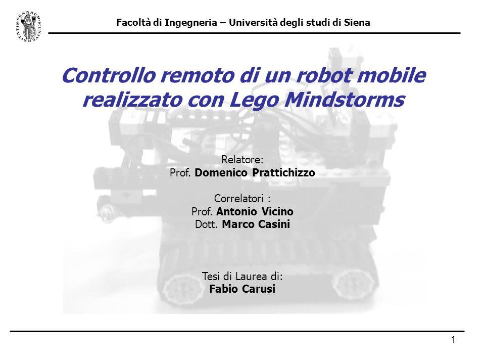 1 Facoltà di Ingegneria – Università degli studi di Siena Controllo remoto di un robot mobile realizzato con Lego Mindstorms Relatore: Prof. Domenico