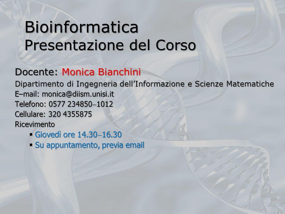 Bioinformatica Presentazione del Corso Docente: Monica Bianchini Dipartimento di Ingegneria dellInformazione e Scienze Matematiche E–mail: monica@diis