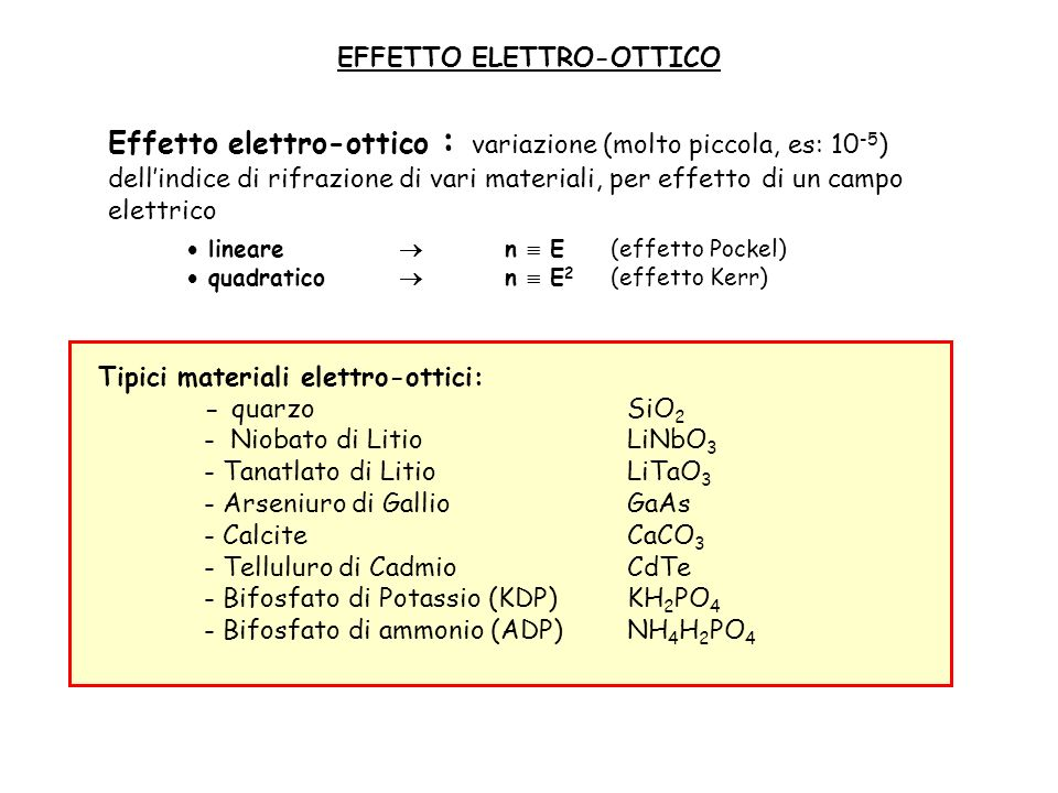 modulatore longitudinale modulatore trasversale (cella di Pockels) Modulatori elettroottici (modulatore di fase) campo elettrico applicato : E= V/d fascio incidente: E = E 0 cos (wt+ ) L = n(E) K 0 L = [2 n(E) / c ] L la fase del fascio che si propaga dipende dal campo elettrico, cioè dalla tensione applicata La cella viene realizzata mediante un materiale elettroottico (indice di rifrazione funzione del campo elettrico E) dove: E E