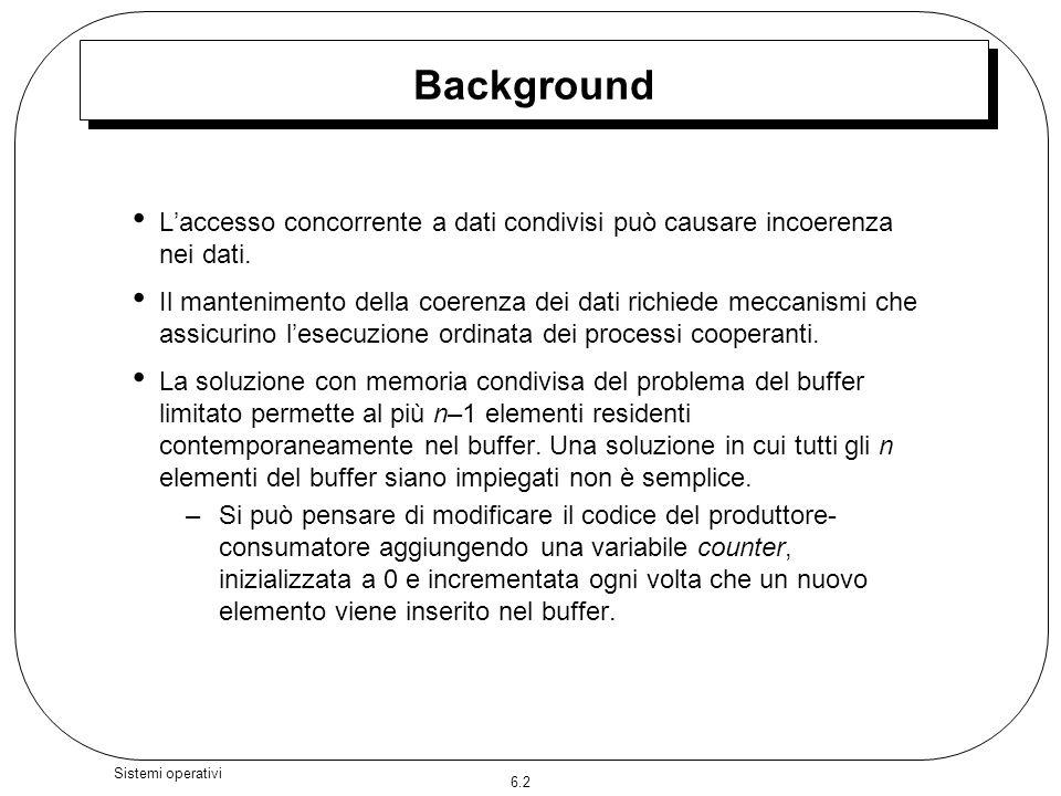 6.2 Sistemi operativi Background Laccesso concorrente a dati condivisi può causare incoerenza nei dati. Il mantenimento della coerenza dei dati richie