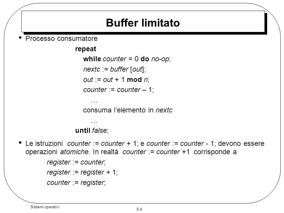 6.4 Sistemi operativi Buffer limitato Processo consumatore repeat while counter = 0 do no-op; nextc := buffer [out]; out := out + 1 mod n; counter :=
