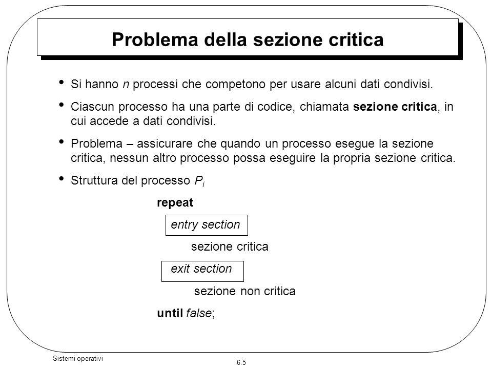 6.5 Sistemi operativi Problema della sezione critica Si hanno n processi che competono per usare alcuni dati condivisi. Ciascun processo ha una parte