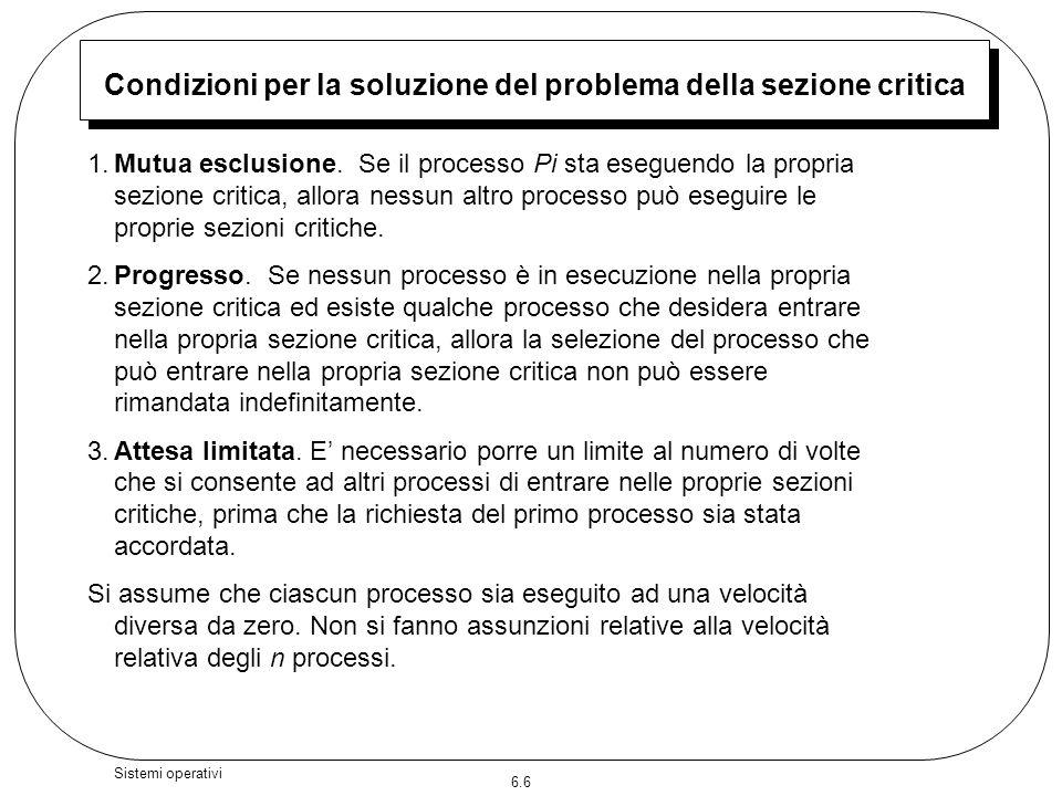 6.6 Sistemi operativi Condizioni per la soluzione del problema della sezione critica 1.Mutua esclusione. Se il processo Pi sta eseguendo la propria se