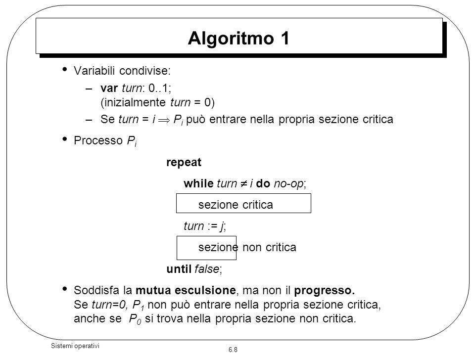 6.8 Sistemi operativi Algoritmo 1 Variabili condivise: –var turn: 0..1; (inizialmente turn = 0) –Se turn = i P i può entrare nella propria sezione cri
