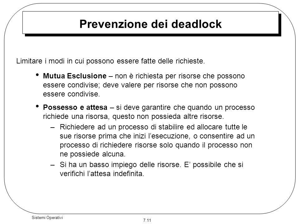 7.11 Sistemi Operativi Prevenzione dei deadlock Mutua Esclusione – non è richiesta per risorse che possono essere condivise; deve valere per risorse c
