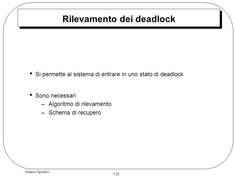 7.25 Sistemi Operativi Rilevamento dei deadlock Si permette al sistema di entrare in uno stato di deadlock Sono necessari –Algoritmo di rilevamento –S