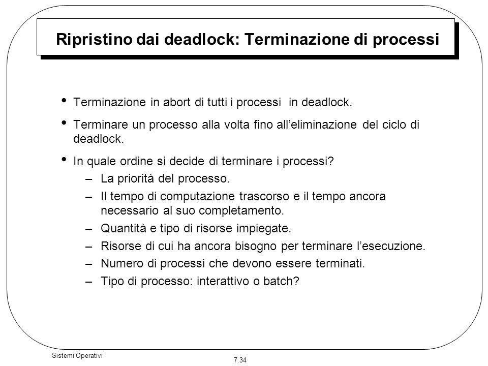 7.34 Sistemi Operativi Ripristino dai deadlock: Terminazione di processi Terminazione in abort di tutti i processi in deadlock. Terminare un processo