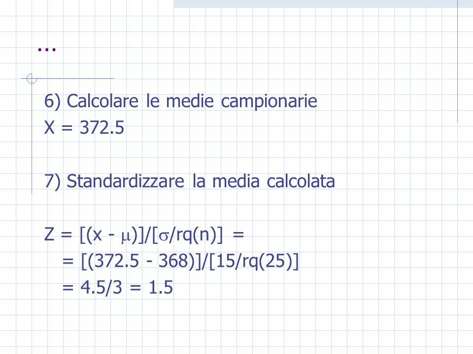 … 6) Calcolare le medie campionarie X = 372.5 7) Standardizzare la media calcolata Z = [(x - )]/[ /rq(n)] = = [(372.5 - 368)]/[15/rq(25)] = 4.5/3 = 1.
