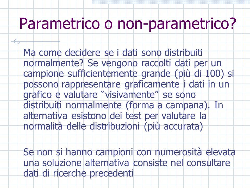 Parametrico o non-parametrico? Ma come decidere se i dati sono distribuiti normalmente? Se vengono raccolti dati per un campione sufficientemente gran