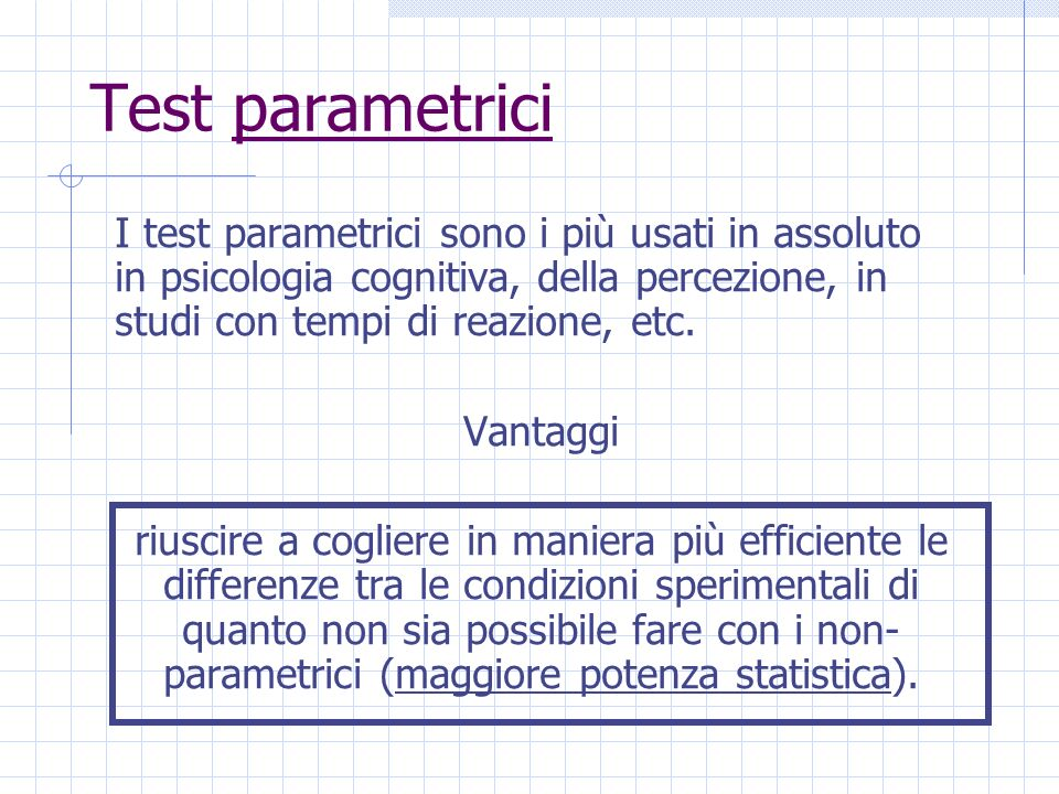 Test parametrici I test parametrici sono i più usati in assoluto in psicologia cognitiva, della percezione, in studi con tempi di reazione, etc. Vanta