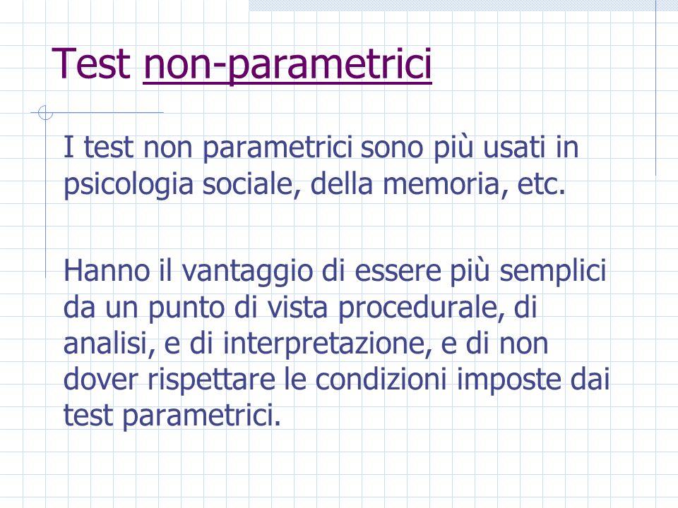 Test non-parametrici I test non parametrici sono più usati in psicologia sociale, della memoria, etc. Hanno il vantaggio di essere più semplici da un