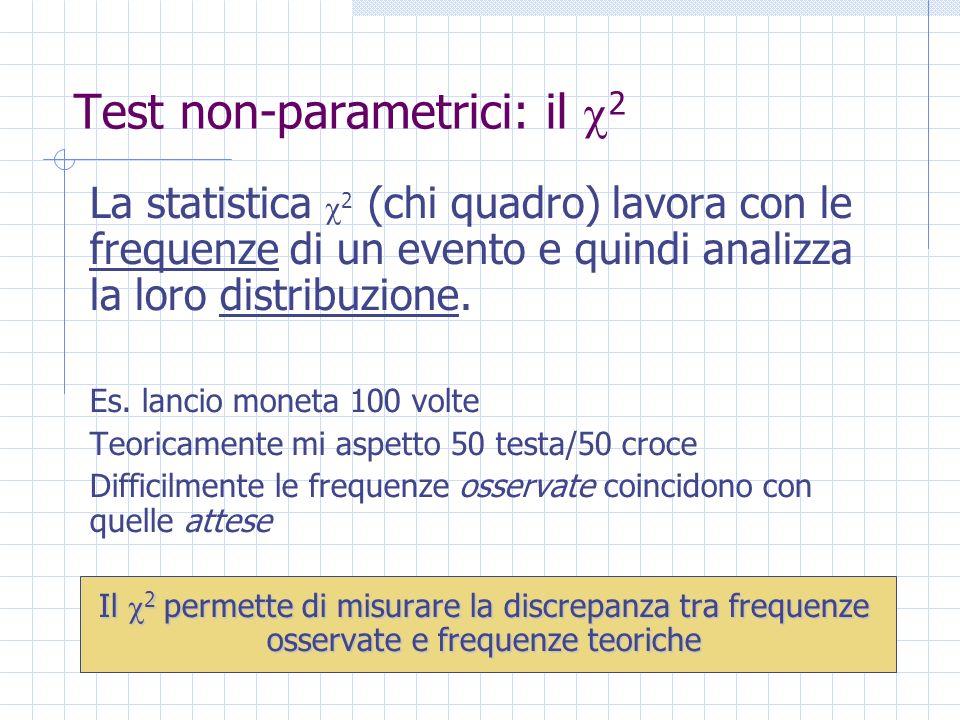 Test non-parametrici: il 2 La statistica 2 (chi quadro) lavora con le frequenze di un evento e quindi analizza la loro distribuzione. Es. lancio monet