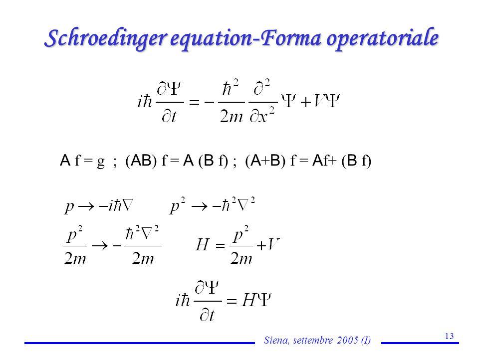 Siena, settembre 2005 (I) 13 Schroedinger equation-Forma operatoriale A f = g ; ( AB ) f = A ( B f) ; ( A + B ) f = A f+ ( B f)