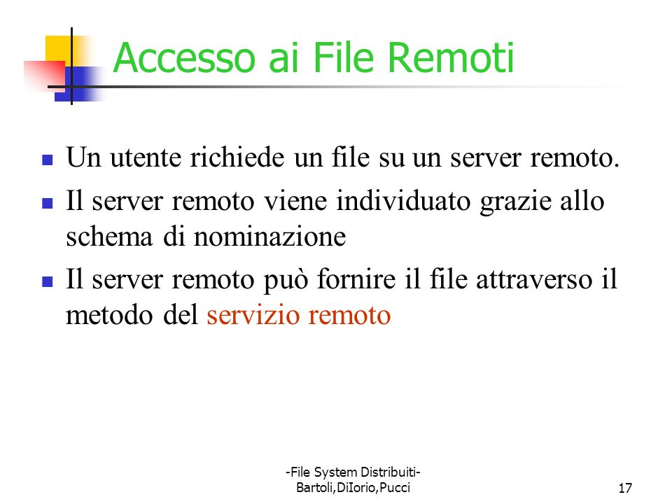 -File System Distribuiti- Bartoli,DiIorio,Pucci17 Accesso ai File Remoti Un utente richiede un file su un server remoto. Il server remoto viene indivi