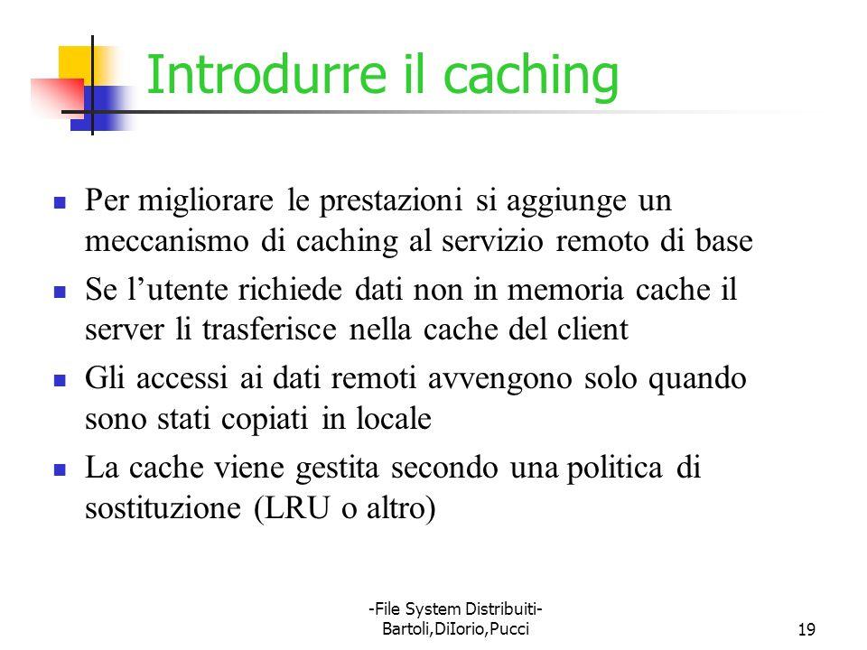 -File System Distribuiti- Bartoli,DiIorio,Pucci19 Introdurre il caching Per migliorare le prestazioni si aggiunge un meccanismo di caching al servizio