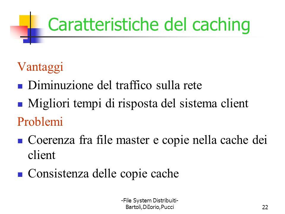 -File System Distribuiti- Bartoli,DiIorio,Pucci22 Caratteristiche del caching Vantaggi Diminuzione del traffico sulla rete Migliori tempi di risposta