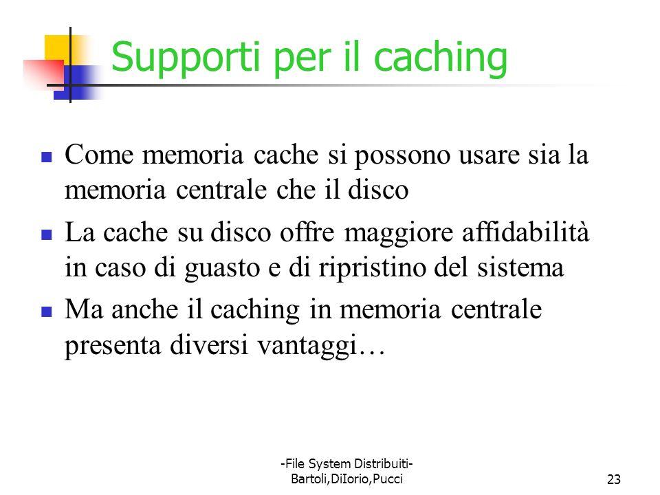 -File System Distribuiti- Bartoli,DiIorio,Pucci23 Supporti per il caching Come memoria cache si possono usare sia la memoria centrale che il disco La