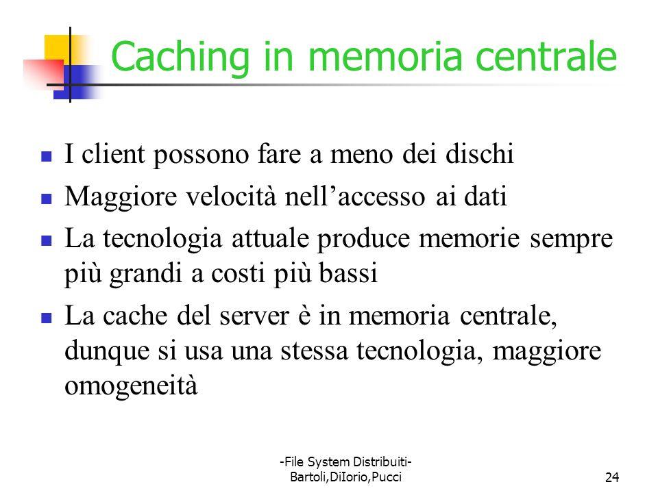 -File System Distribuiti- Bartoli,DiIorio,Pucci24 Caching in memoria centrale I client possono fare a meno dei dischi Maggiore velocità nellaccesso ai