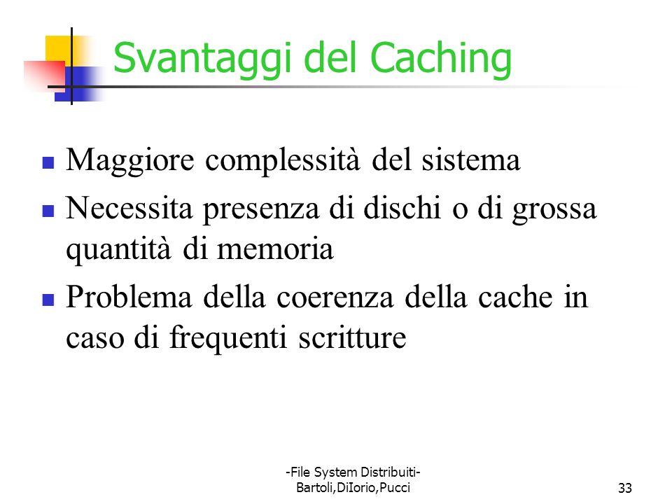 -File System Distribuiti- Bartoli,DiIorio,Pucci33 Svantaggi del Caching Maggiore complessità del sistema Necessita presenza di dischi o di grossa quan