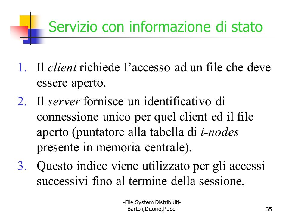 -File System Distribuiti- Bartoli,DiIorio,Pucci35 Servizio con informazione di stato 1.Il client richiede laccesso ad un file che deve essere aperto.