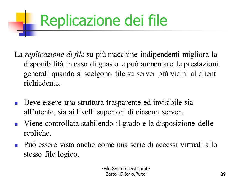 -File System Distribuiti- Bartoli,DiIorio,Pucci39 Replicazione dei file La replicazione di file su più macchine indipendenti migliora la disponibilità