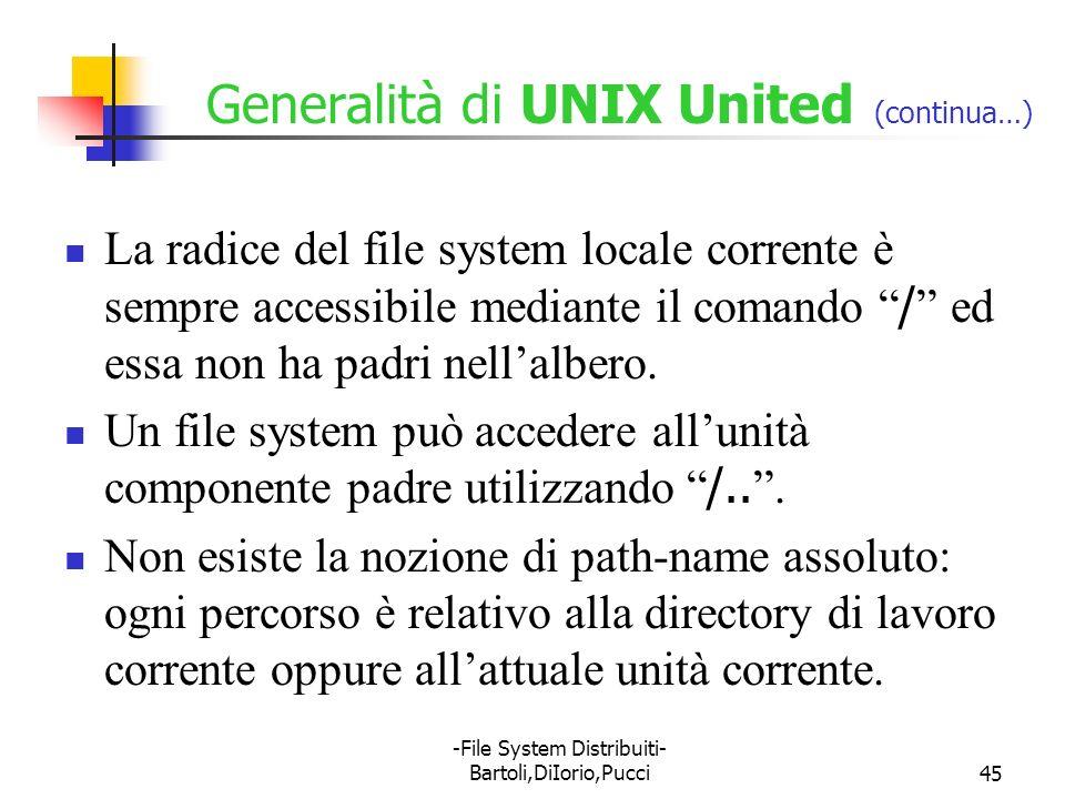 -File System Distribuiti- Bartoli,DiIorio,Pucci45 Generalità di UNIX United (continua…) La radice del file system locale corrente è sempre accessibile