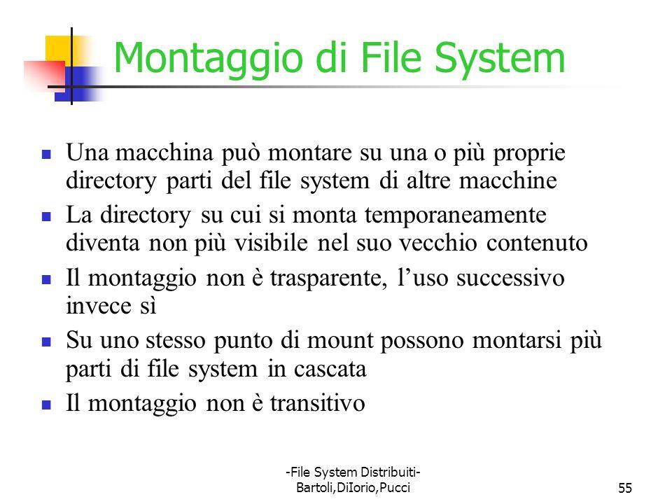 -File System Distribuiti- Bartoli,DiIorio,Pucci55 Montaggio di File System Una macchina può montare su una o più proprie directory parti del file syst