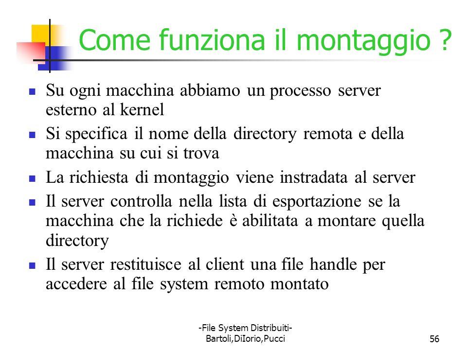 -File System Distribuiti- Bartoli,DiIorio,Pucci56 Come funziona il montaggio ? Su ogni macchina abbiamo un processo server esterno al kernel Si specif