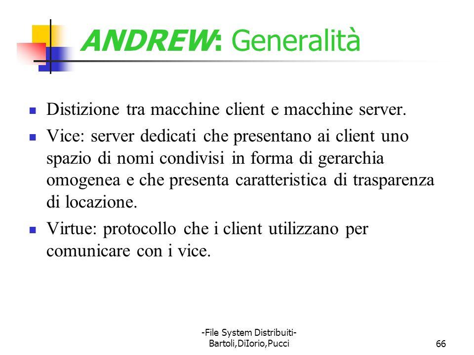-File System Distribuiti- Bartoli,DiIorio,Pucci66 ANDREW: Generalità Distizione tra macchine client e macchine server. Vice: server dedicati che prese