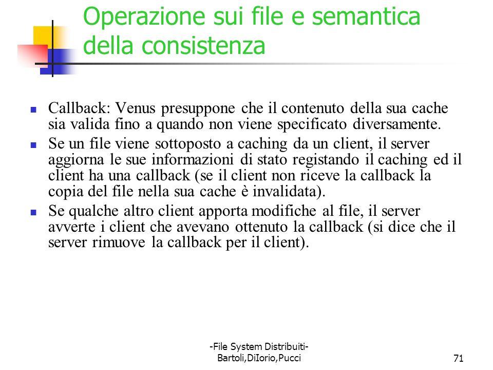 -File System Distribuiti- Bartoli,DiIorio,Pucci71 Operazione sui file e semantica della consistenza Callback: Venus presuppone che il contenuto della