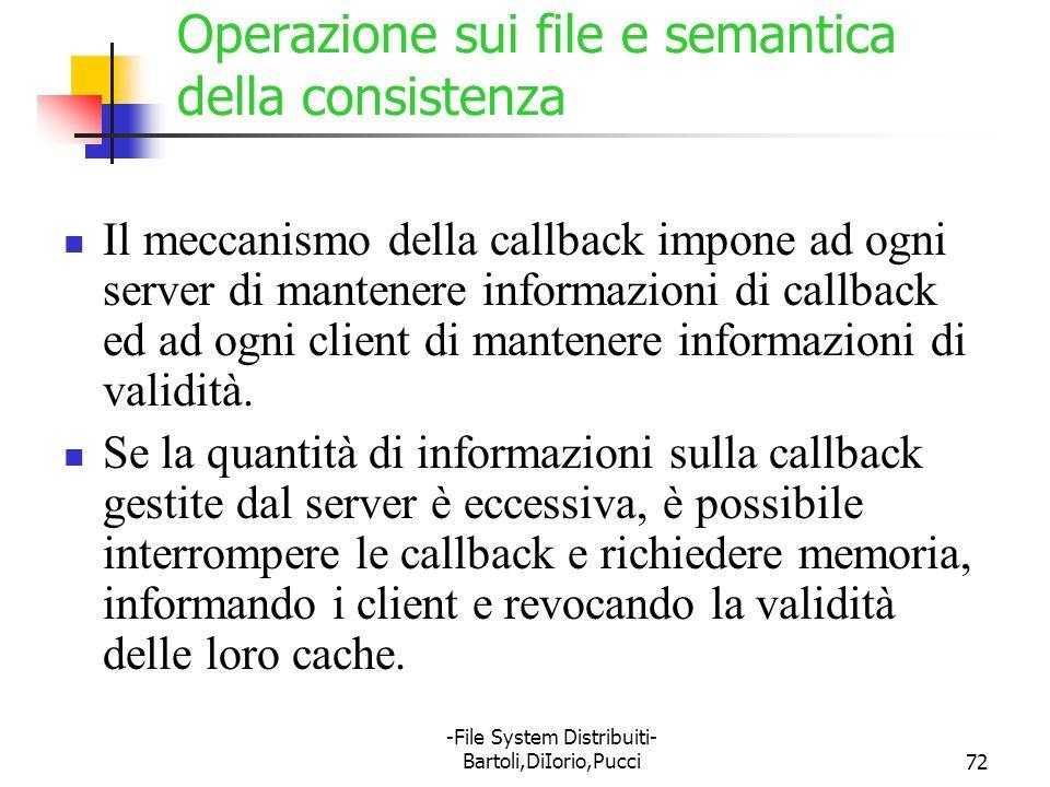 -File System Distribuiti- Bartoli,DiIorio,Pucci72 Operazione sui file e semantica della consistenza Il meccanismo della callback impone ad ogni server