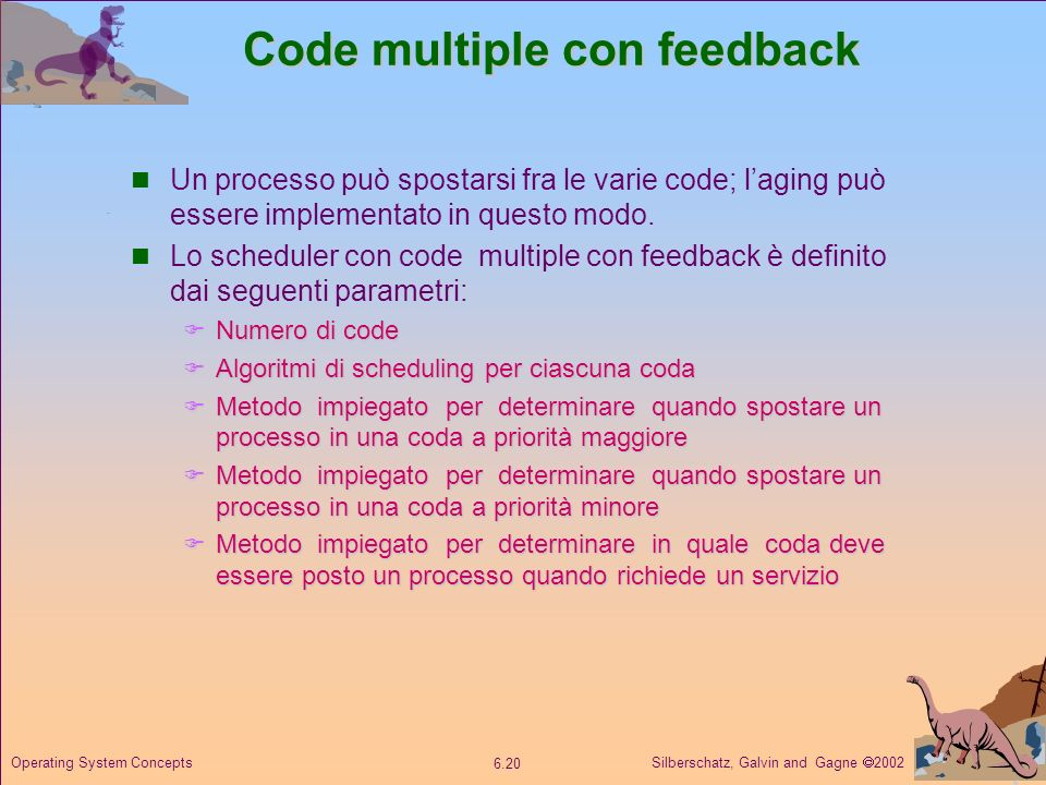 Silberschatz, Galvin and Gagne 2002 6.20 Operating System Concepts Code multiple con feedback Un processo può spostarsi fra le varie code; laging può essere implementato in questo modo.