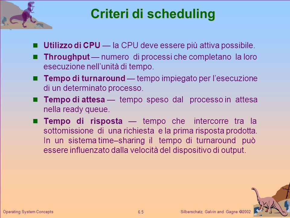 Silberschatz, Galvin and Gagne 2002 6.6 Operating System Concepts Criteri di ottimizzazione Massimo utilizzo di CPU Massimo throughput Minimo tempo di turnaround Minimo tempo di attesa Minimo tempo di risposta