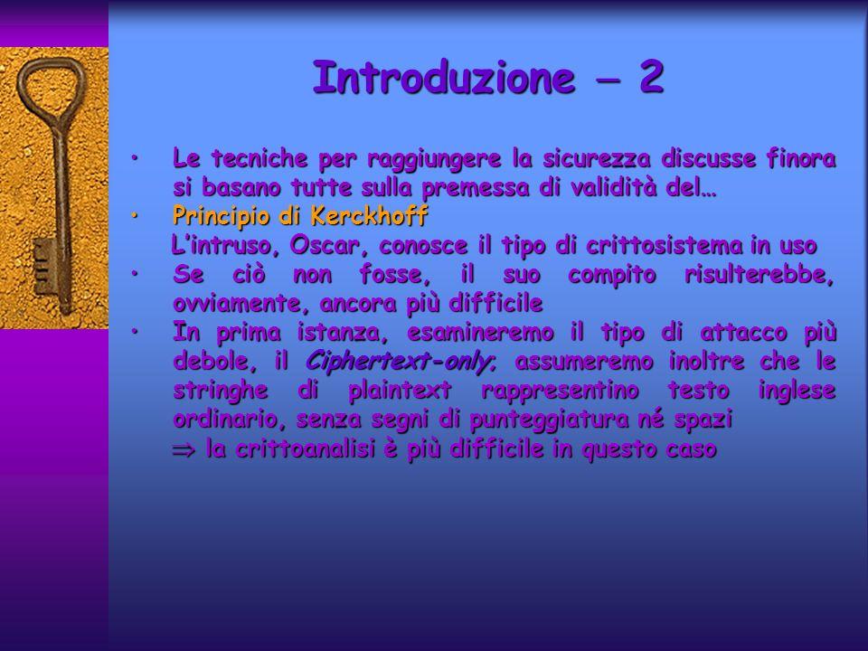 Introduzione 3 Molte tecniche di crittoanalisi si basano su proprietà statistiche della lingua inglese, in particolare su stime della frequenza relativa dei 26 caratteri costituenti lalfabetoMolte tecniche di crittoanalisi si basano su proprietà statistiche della lingua inglese, in particolare su stime della frequenza relativa dei 26 caratteri costituenti lalfabeto Sulla base di un esame statistico, le 26 lettere dellalfabeto possono essere suddivise in cinque gruppi:Sulla base di un esame statistico, le 26 lettere dellalfabeto possono essere suddivise in cinque gruppi: oE, con una probabilità pari a 0.12 oT,A,O,I,N,S,H,R, ciascuna avente probabilità compresa tra 0.06 e 0.09 oD,L ognuna con probabilità 0.04 oC,U,M,W,F,G,Y,P,B, ognuna con probabilità compresa fra 0.015 e 0.028 oV,K,J,X,Q,Z, con probabilità minore di 0.01