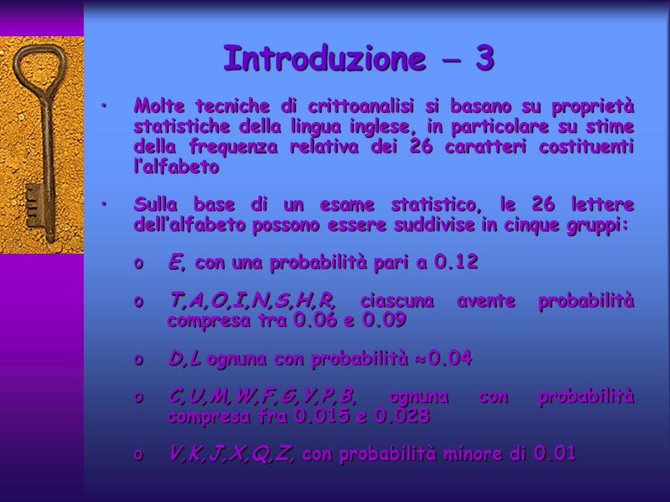 Introduzione 3 Molte tecniche di crittoanalisi si basano su proprietà statistiche della lingua inglese, in particolare su stime della frequenza relati