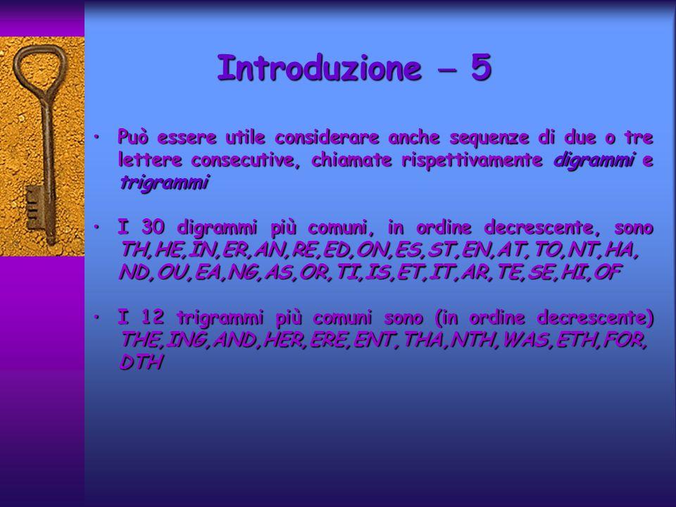 Introduzione 5 Può essere utile considerare anche sequenze di due o tre lettere consecutive, chiamate rispettivamente digrammi e trigrammiPuò essere u