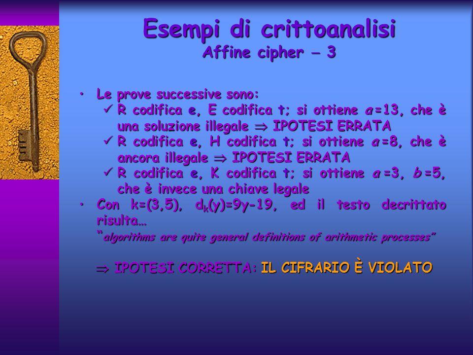 Poiché tutte le operazioni eseguite allinterno del crittosistema sono lineari, si può supporre che esso sia vulnerabile ad un attacco di tipo Known plaintext, come Hill cipher Poiché tutte le operazioni eseguite allinterno del crittosistema sono lineari, si può supporre che esso sia vulnerabile ad un attacco di tipo Known plaintext, come Hill cipher Ipotizziamo che Oscar conosca il valore di m, la stringa di plaintext x 1 x 2 …x n ed il corrispondente testo cifrato y 1 y 2 …y n può calcolare z i = x i +y i (mod 2), 1 i n Ipotizziamo che Oscar conosca il valore di m, la stringa di plaintext x 1 x 2 …x n ed il corrispondente testo cifrato y 1 y 2 …y n può calcolare z i = x i +y i (mod 2), 1 i n Oscar deve dunque calcolare le costanti c 0,c 1,c m-1 per ricostruire lintero keystream, cioè deve essere in grado di valutare le m incognite c 0,c 1,c m-1 Oscar deve dunque calcolare le costanti c 0,c 1,c m-1 per ricostruire lintero keystream, cioè deve essere in grado di valutare le m incognite c 0,c 1,c m-1 Esempi di crittoanalisi LFSR Stream cipher 1