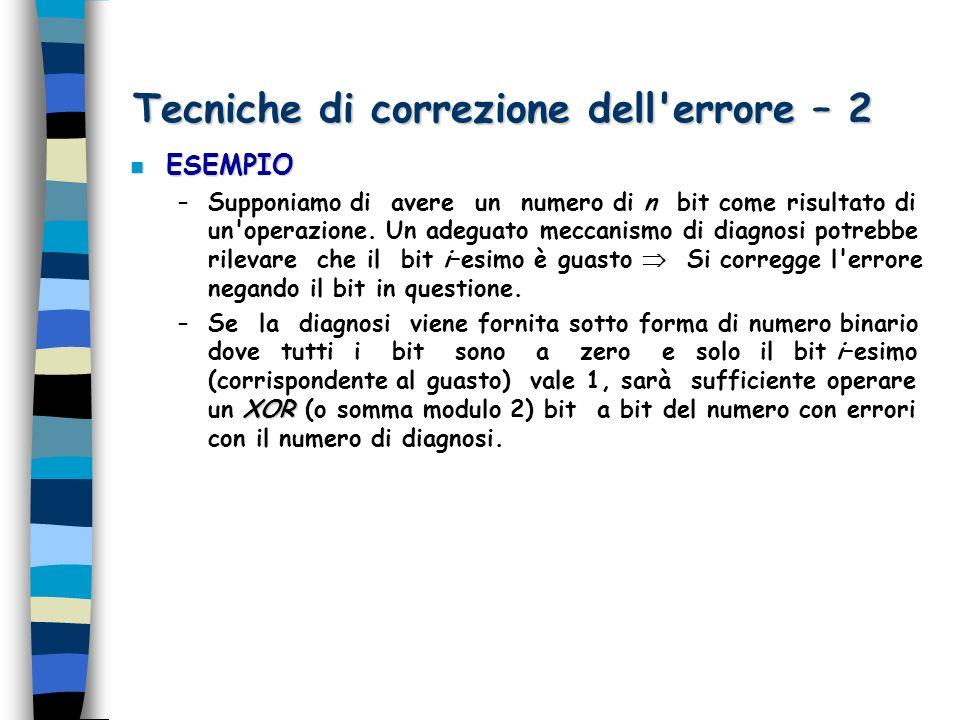 Tecniche di correzione dell'errore – 2 n ESEMPIO –Supponiamo di avere un numero di n bit come risultato di un'operazione. Un adeguato meccanismo di di
