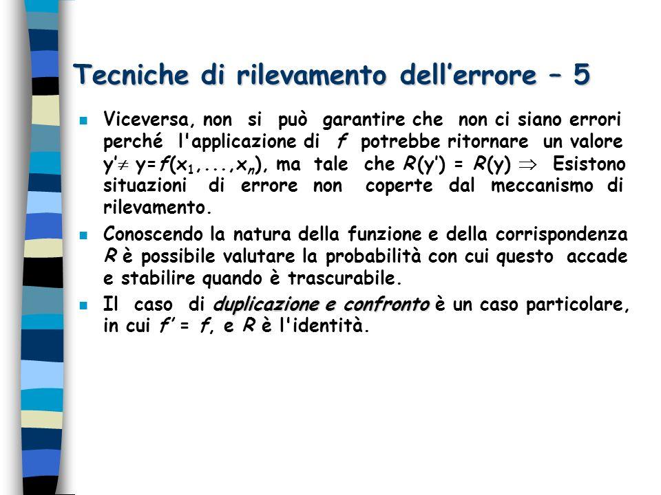 Tecniche di rilevamento dellerrore – 6 n Formulazione generale del meccanismo di rilevamento dell errore: –Data una funzione f (x 1,...,x n ), si costruisca un predicato P che, dati x 1,...,x n e un valore y, ritorni vero se y è il risultato del calcolo della funzione f (x 1,...,x n ), e altrimenti ritorni vero (casi di errore non rilevati) oppure falso (casi di errore rilevati).