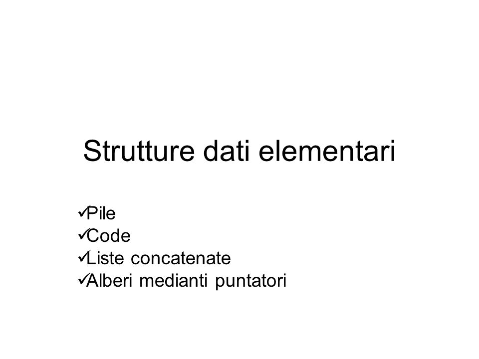 Strutture dati elementari Pile Code Liste concatenate Alberi medianti puntatori